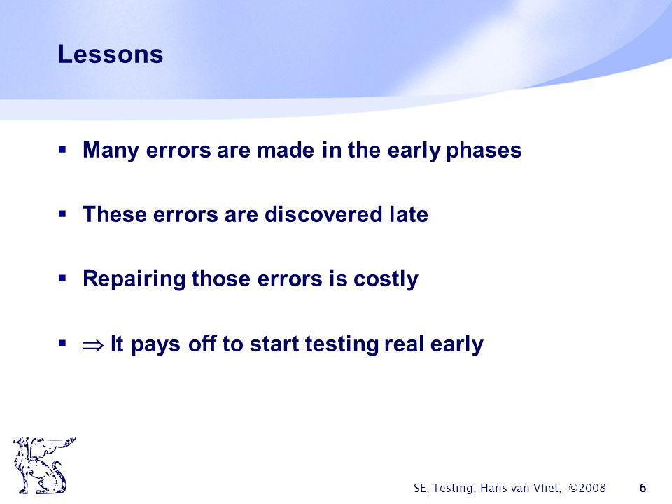 SE, Testing, Hans van Vliet, ©2008 17 Testing models Demonstration: make sure the software satisfies the specs Destruction: try to make the software fail Evaluation: detect faults in early phases Prevention: prevent faults in early phases time