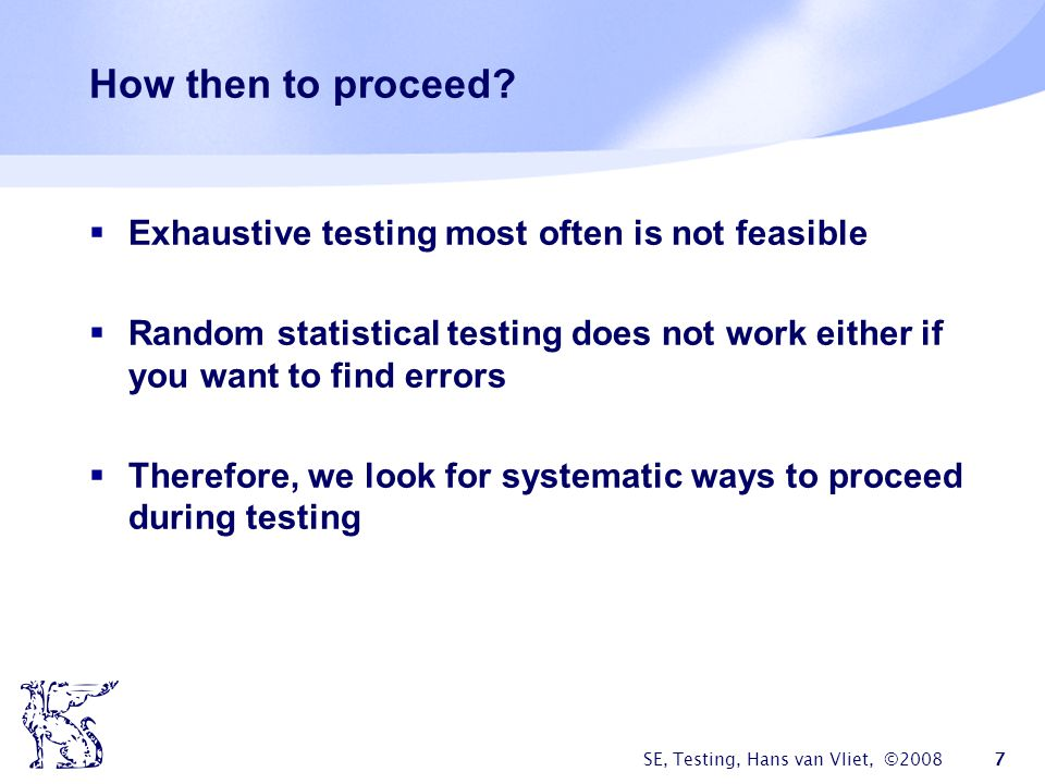 SE, Testing, Hans van Vliet, ©2008 7 How then to proceed? Exhaustive testing most often is not feasible Random statistical testing does not work eithe