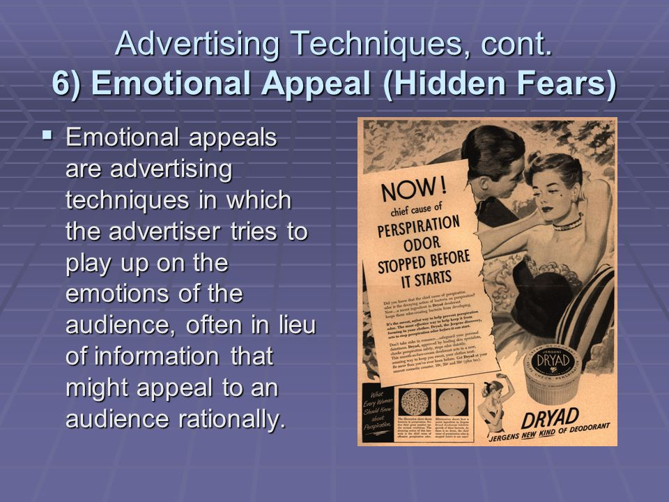 Advertising Techniques, cont. 6) Emotional Appeal (Hidden Fears) Emotional appeals are advertising techniques in which the advertiser tries to play up