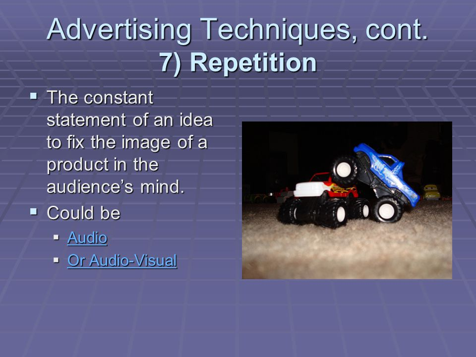 Advertising Techniques, cont. 7) Repetition The constant statement of an idea to fix the image of a product in the audiences mind. The constant statem