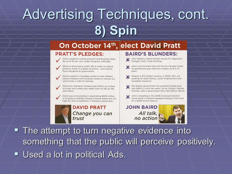 Advertising Techniques, cont. 8) Spin The attempt to turn negative evidence into something that the public will perceive positively. The attempt to tu