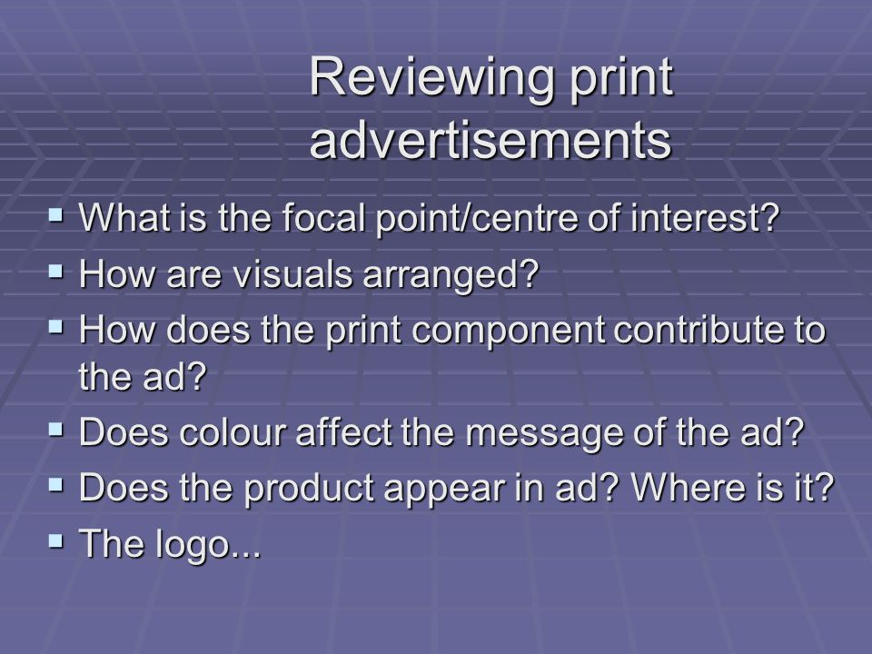 Reviewing print advertisements What is the focal point/centre of interest? What is the focal point/centre of interest? How are visuals arranged? How a