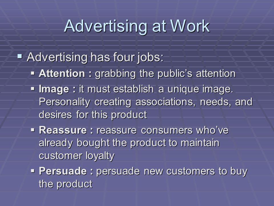 Advertising at Work Advertising has four jobs: Advertising has four jobs: Attention : grabbing the publics attention Attention : grabbing the publics