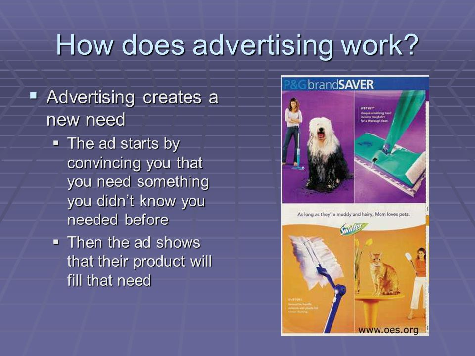 How does advertising work? Advertising creates a new need Advertising creates a new need The ad starts by convincing you that you need something you d