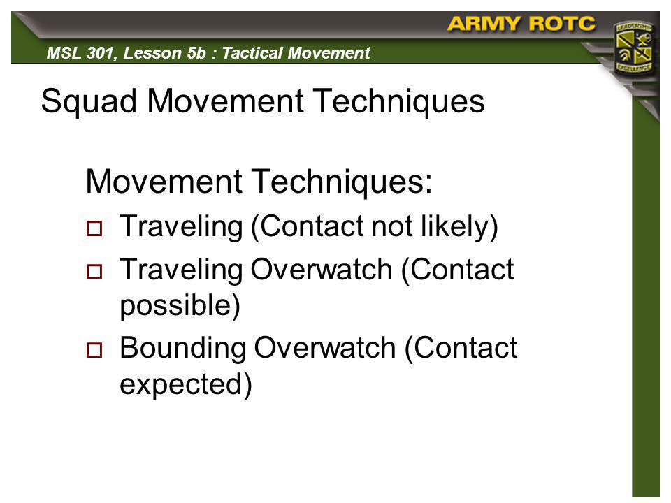 MSL 301, Lesson 5b : Tactical Movement Squad Movement Techniques Movement Techniques: Traveling (Contact not likely) Traveling Overwatch (Contact poss