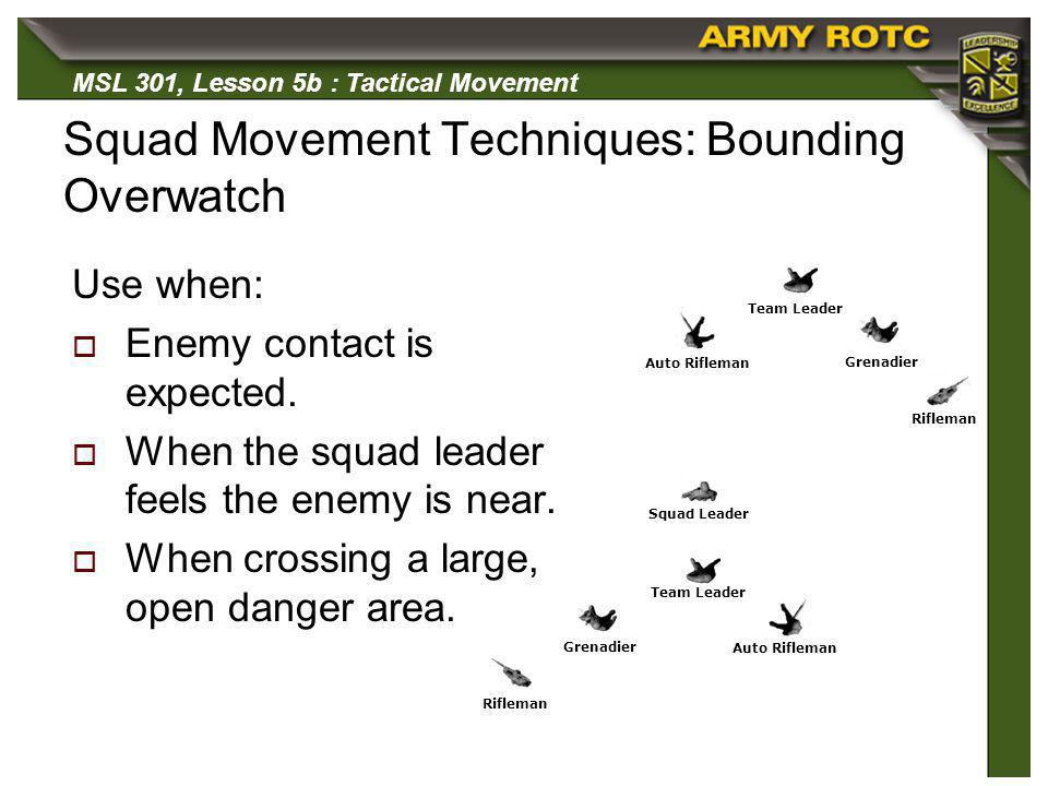 MSL 301, Lesson 5b : Tactical Movement Squad Movement Techniques: Bounding Overwatch Use when: Enemy contact is expected. When the squad leader feels