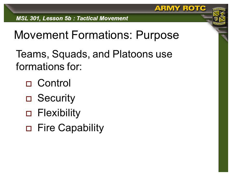 MSL 301, Lesson 5b : Tactical Movement Movement Formations: Purpose Control Security Flexibility Fire Capability Teams, Squads, and Platoons use forma