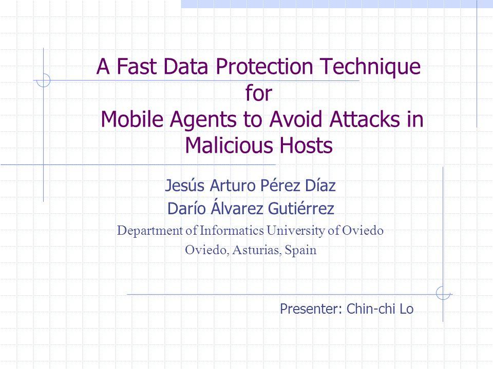 A Fast Data Protection Technique for Mobile Agents to Avoid Attacks in Malicious Hosts Jesús Arturo Pérez Díaz Darío Álvarez Gutiérrez Department of Informatics University of Oviedo Oviedo, Asturias, Spain Presenter: Chin-chi Lo