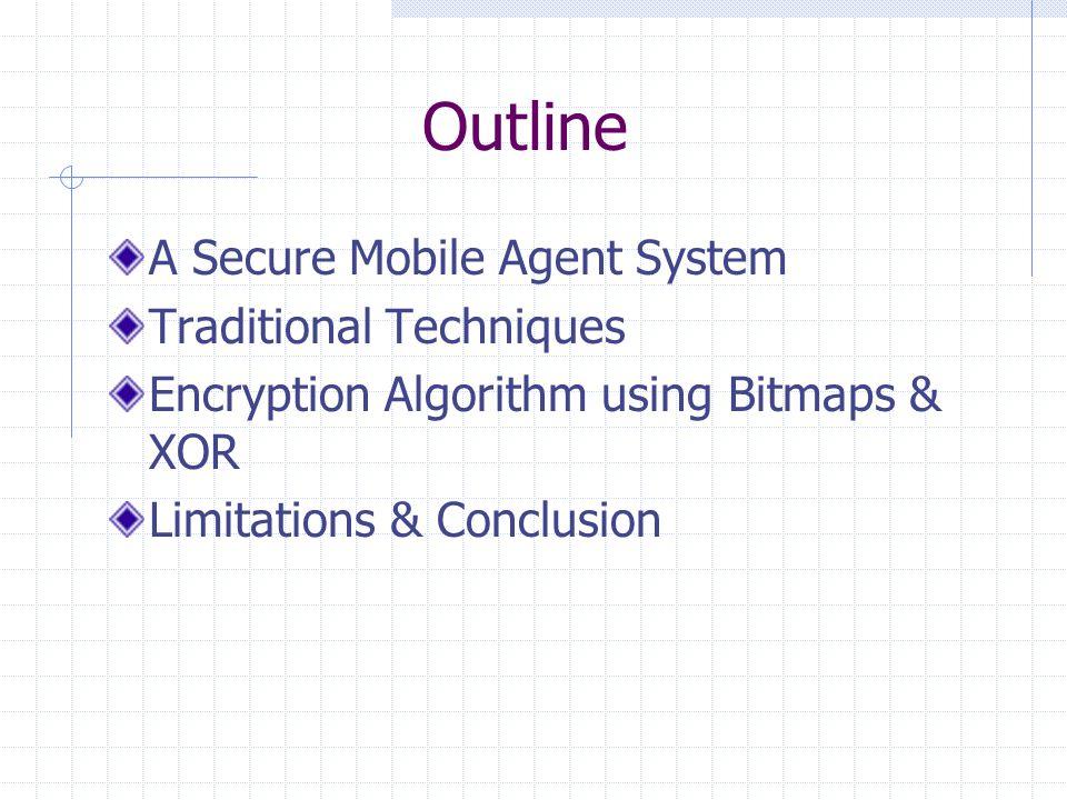 Outline A Secure Mobile Agent System Traditional Techniques Encryption Algorithm using Bitmaps & XOR Limitations & Conclusion
