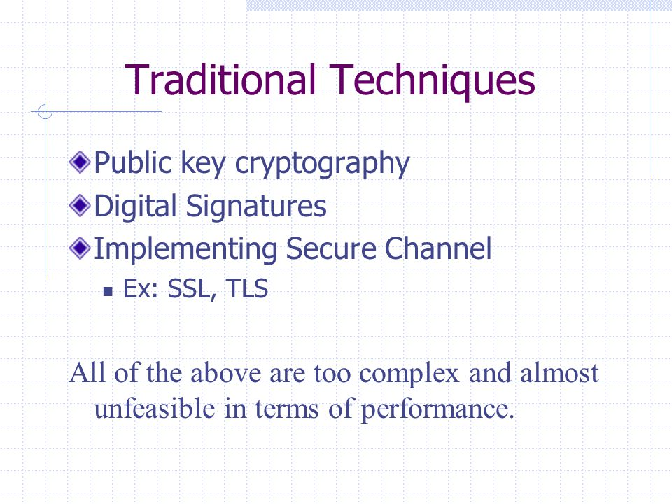 Traditional Techniques Public key cryptography Digital Signatures Implementing Secure Channel Ex: SSL, TLS All of the above are too complex and almost unfeasible in terms of performance.
