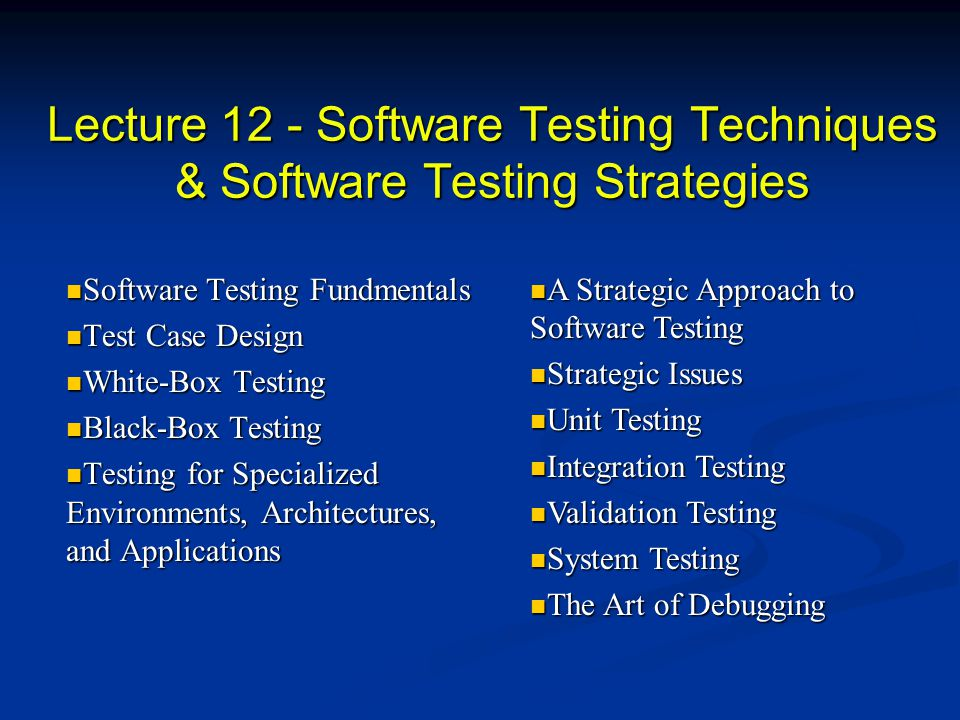 Test Case Design Strategies Black-box or behavioral testing (knowing the specified function a product is to perform and demonstrating correct operation based solely on its specification without regard for its internal logic) Black-box or behavioral testing (knowing the specified function a product is to perform and demonstrating correct operation based solely on its specification without regard for its internal logic) White-box or glass-box testing (knowing the internal workings of a product, tests are performed to check the workings of all insdependent logic paths) White-box or glass-box testing (knowing the internal workings of a product, tests are performed to check the workings of all insdependent logic paths)