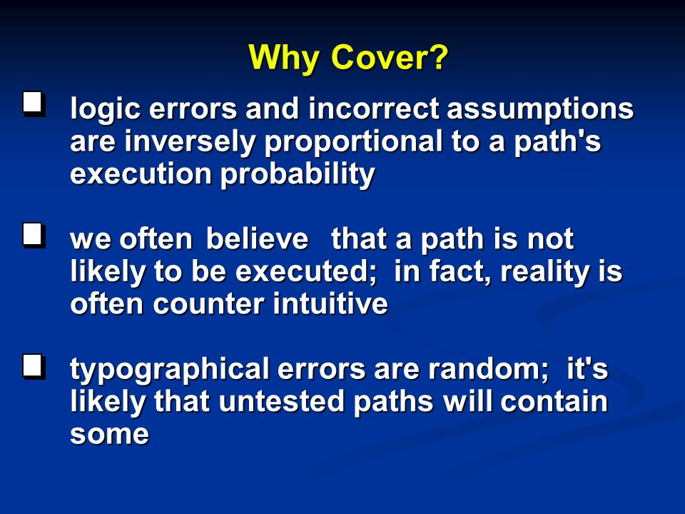 Why Cover? logic errors and incorrect assumptions are inversely proportional to a path's execution probability we often believe that a path is not tha