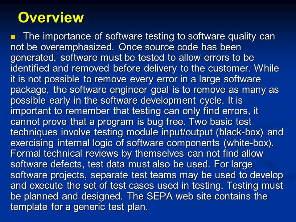 System Testing Recovery testing (checks the system ability to recover from failures) Recovery testing (checks the system ability to recover from failures) Security testing (verifies that system protection mechanism prevent improper penetration or data alteration) Security testing (verifies that system protection mechanism prevent improper penetration or data alteration) Stress testing (program is checked to see how well it deals with abnormal resource demands, quantity, frequency, or volume) Stress testing (program is checked to see how well it deals with abnormal resource demands, quantity, frequency, or volume) Performance testing (designed to test the run- time performance of software, especially real- time software) Performance testing (designed to test the run- time performance of software, especially real- time software)