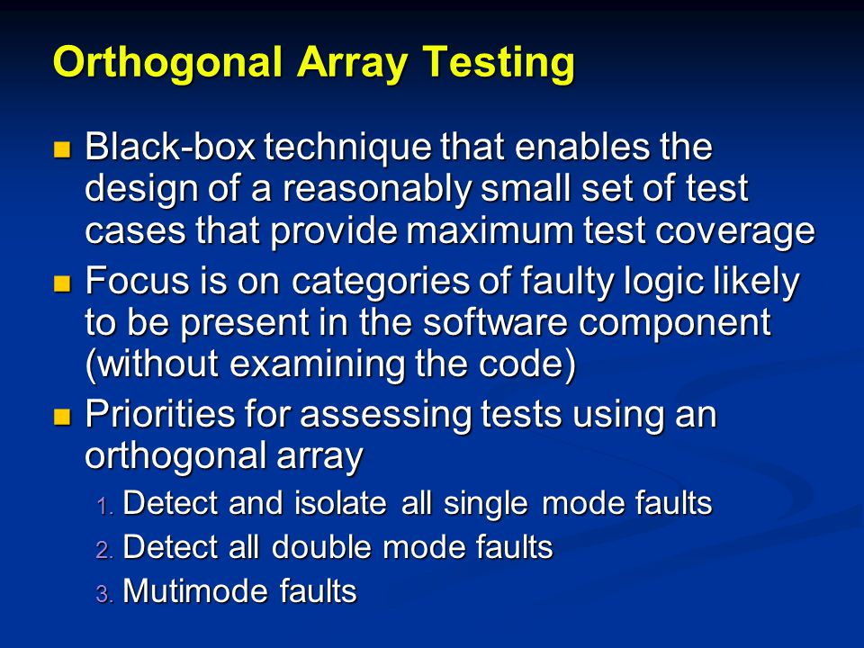 Orthogonal Array Testing Black-box technique that enables the design of a reasonably small set of test cases that provide maximum test coverage Black-