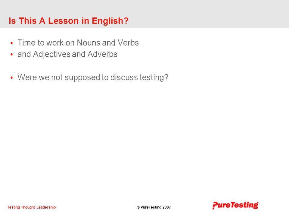 © PureTesting 2007Testing Thought Leadership Is This A Lesson in English.