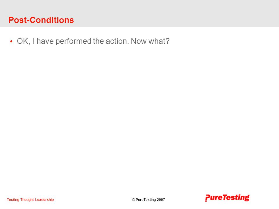 © PureTesting 2007Testing Thought Leadership Post-Conditions OK, I have performed the action.