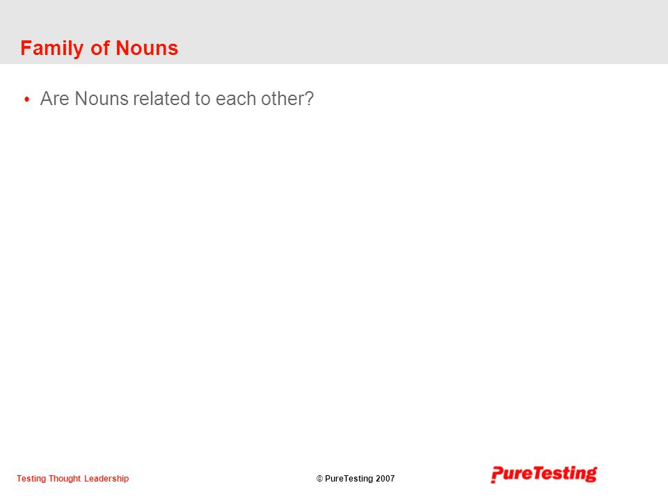 © PureTesting 2007Testing Thought Leadership Family of Nouns Are Nouns related to each other
