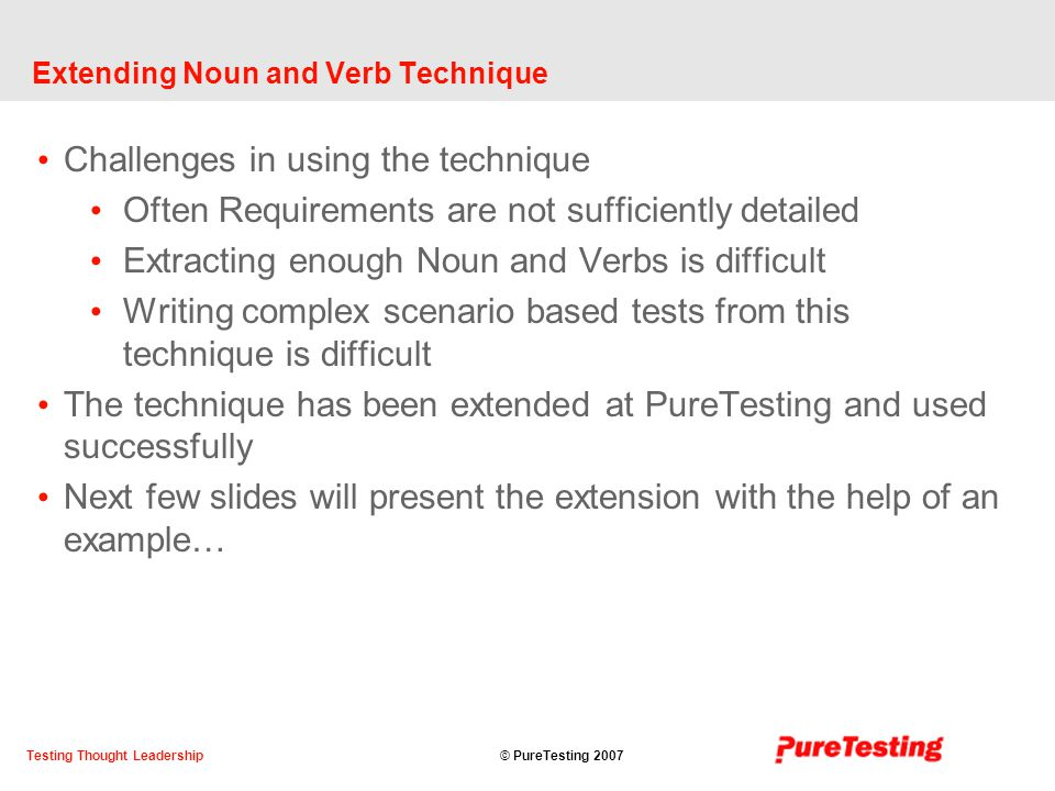 © PureTesting 2007Testing Thought Leadership Extending Noun and Verb Technique Challenges in using the technique Often Requirements are not sufficiently detailed Extracting enough Noun and Verbs is difficult Writing complex scenario based tests from this technique is difficult The technique has been extended at PureTesting and used successfully Next few slides will present the extension with the help of an example…