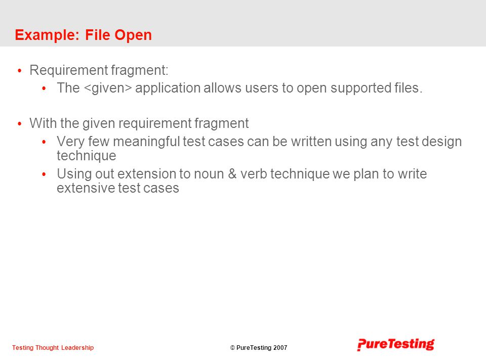 © PureTesting 2007Testing Thought Leadership Example: File Open Requirement fragment: The application allows users to open supported files.