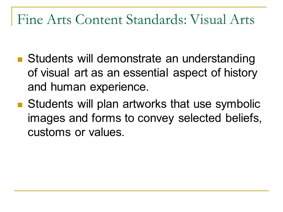 Fine Arts Content Standards: Visual Arts Students will demonstrate an understanding of visual art as an essential aspect of history and human experien