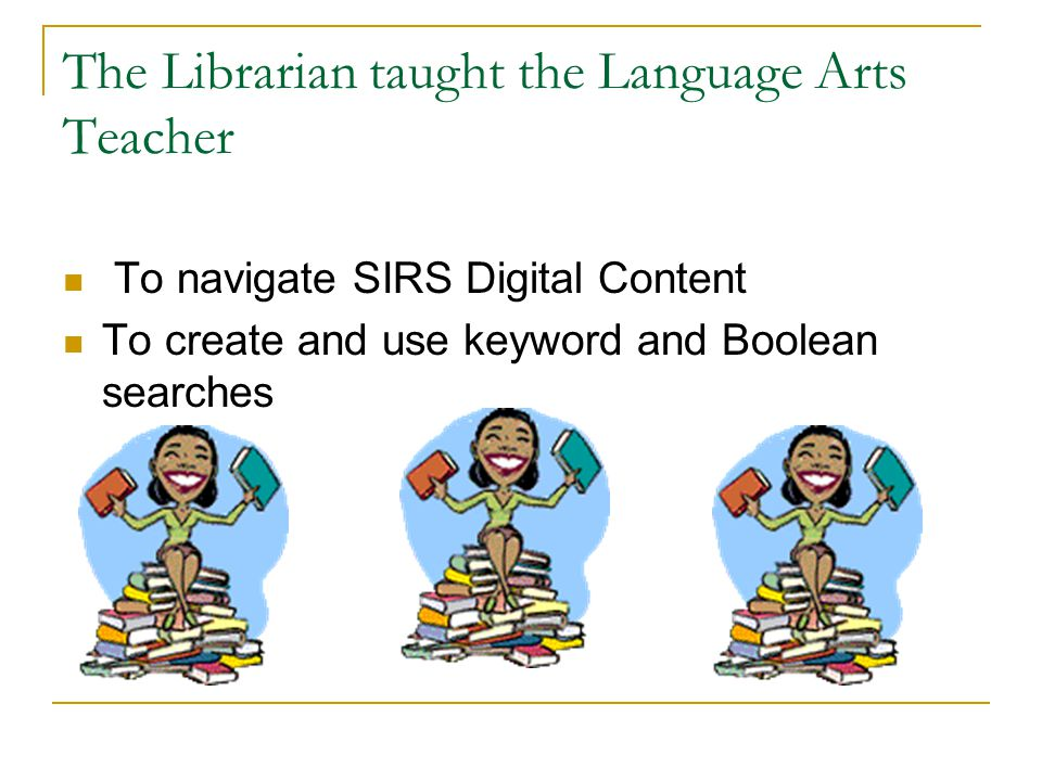 The Librarian taught the Language Arts Teacher To navigate SIRS Digital Content To create and use keyword and Boolean searches