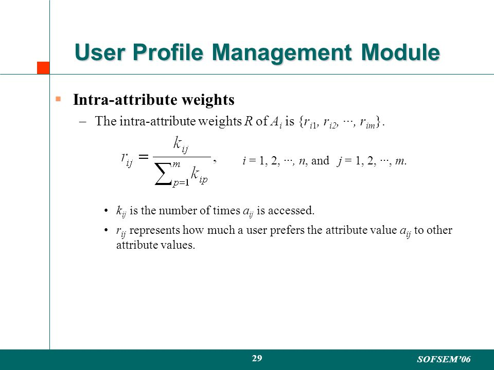 SOFSEM06 29 User Profile Management Module Intra-attribute weights –The intra-attribute weights R of A i is {r i1, r i2, ···, r im }.