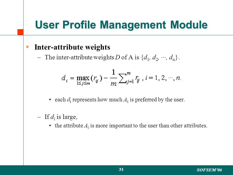 SOFSEM06 31 User Profile Management Module Inter-attribute weights –The inter-attribute weights D of A is {d 1, d 2, ···, d n }.