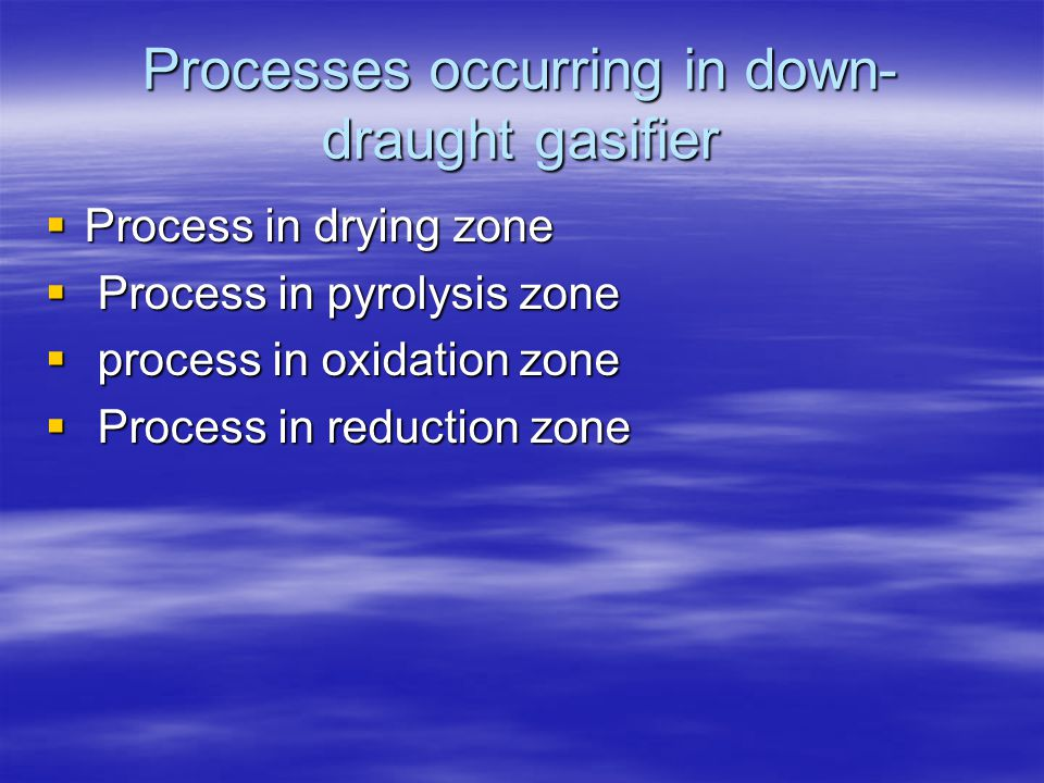 Processes occurring in down- draught gasifier Process in drying zone Process in drying zone Process in pyrolysis zone Process in pyrolysis zone proces
