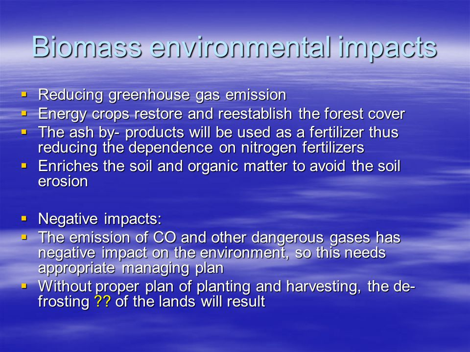 Biomass environmental impacts Reducing greenhouse gas emission Reducing greenhouse gas emission Energy crops restore and reestablish the forest cover Energy crops restore and reestablish the forest cover The ash by- products will be used as a fertilizer thus reducing the dependence on nitrogen fertilizers The ash by- products will be used as a fertilizer thus reducing the dependence on nitrogen fertilizers Enriches the soil and organic matter to avoid the soil erosion Enriches the soil and organic matter to avoid the soil erosion Negative impacts: Negative impacts: The emission of CO and other dangerous gases has negative impact on the environment, so this needs appropriate managing plan The emission of CO and other dangerous gases has negative impact on the environment, so this needs appropriate managing plan Without proper plan of planting and harvesting, the de- frosting .