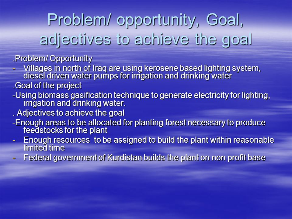 Problem/ opportunity, Goal, adjectives to achieve the goal.Problem/ Opportunity -Villages in north of Iraq are using kerosene based lighting system, diesel driven water pumps for irrigation and drinking water.Goal of the project -Using biomass gasification technique to generate electricity for lighting, irrigation and drinking water..