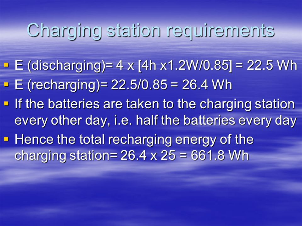 Charging station requirements E (discharging)= 4 x [4h x1.2W/0.85] = 22.5 Wh E (discharging)= 4 x [4h x1.2W/0.85] = 22.5 Wh E (recharging)= 22.5/0.85 = 26.4 Wh E (recharging)= 22.5/0.85 = 26.4 Wh If the batteries are taken to the charging station every other day, i.e.