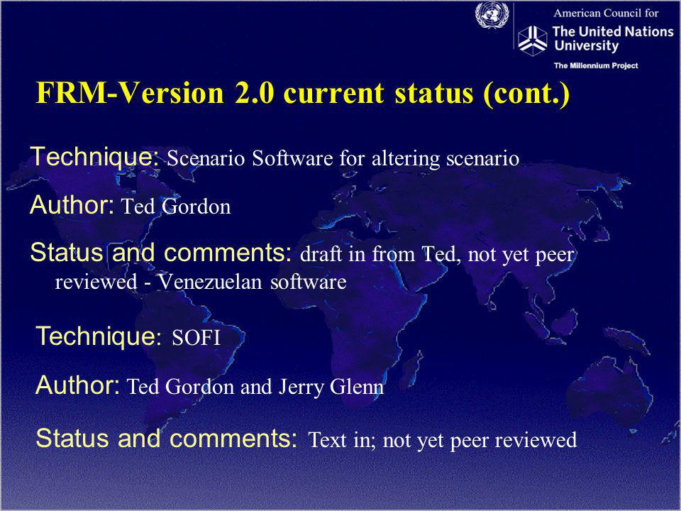 FRM-Version 2.0 current status (cont.) Technique: Scenario Software for altering scenario Author: Ted Gordon Status and comments: draft in from Ted, not yet peer reviewed - Venezuelan software Technique : SOFI Author: Ted Gordon and Jerry Glenn Status and comments: Text in; not yet peer reviewed