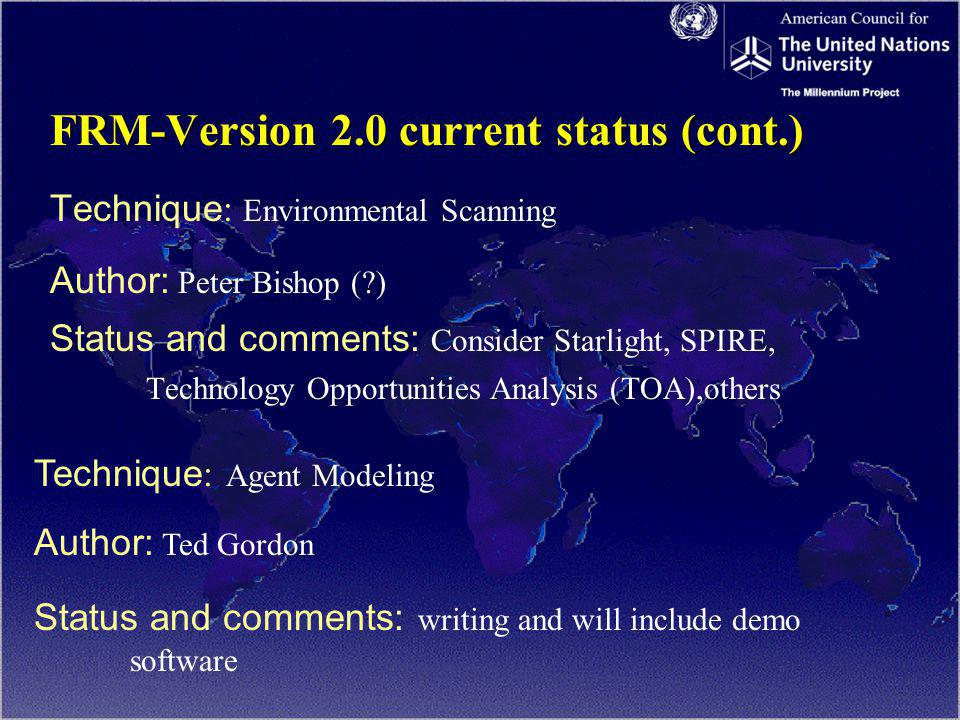 FRM-Version 2.0 current status (cont.) Technique : Environmental Scanning Author: Peter Bishop ( ) Status and comments: Consider Starlight, SPIRE, Technology Opportunities Analysis (TOA),others Technique : Agent Modeling Author: Ted Gordon Status and comments: writing and will include demo software