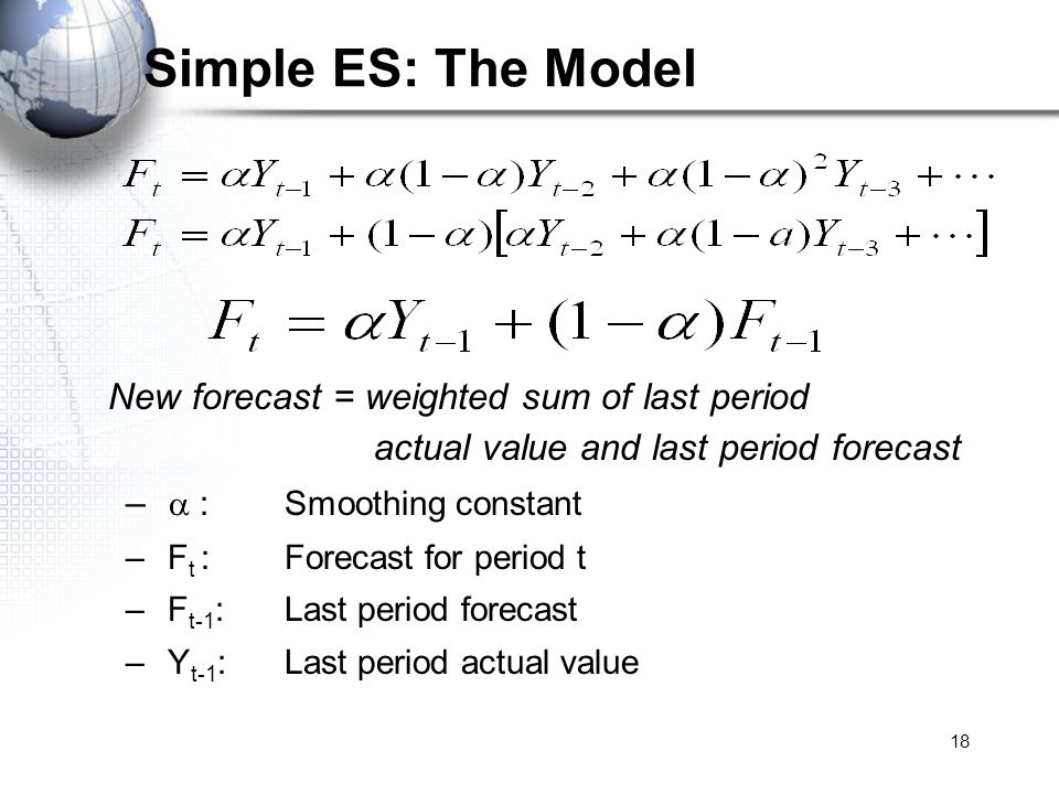 18 Simple ES: The Model New forecast = weighted sum of last period actual value and last period forecast – : Smoothing constant – F t :Forecast for pe