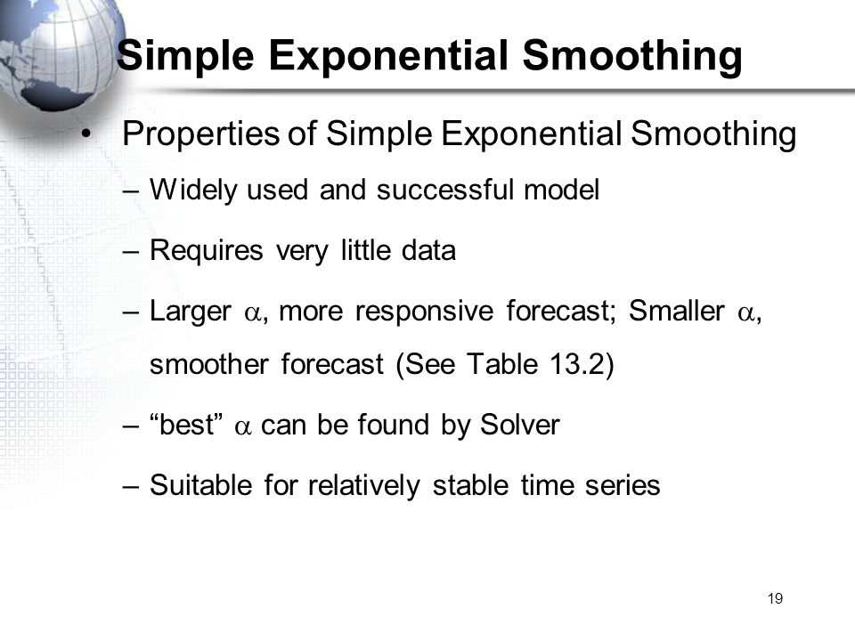 19 Simple Exponential Smoothing Properties of Simple Exponential Smoothing –Widely used and successful model –Requires very little data –Larger, more