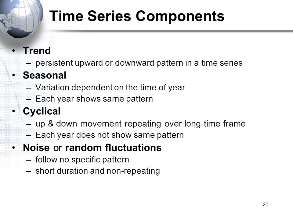 20 Time Series Components Trend –persistent upward or downward pattern in a time series Seasonal –Variation dependent on the time of year –Each year s