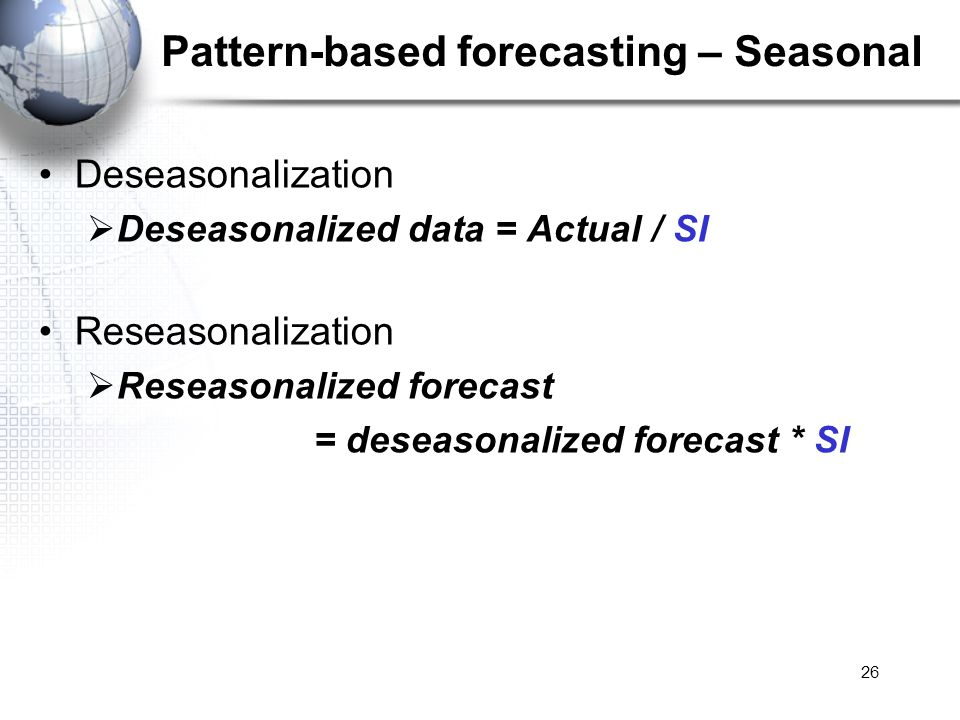 26 Pattern-based forecasting – Seasonal Deseasonalization Deseasonalized data = Actual / SI Reseasonalization Reseasonalized forecast = deseasonalized