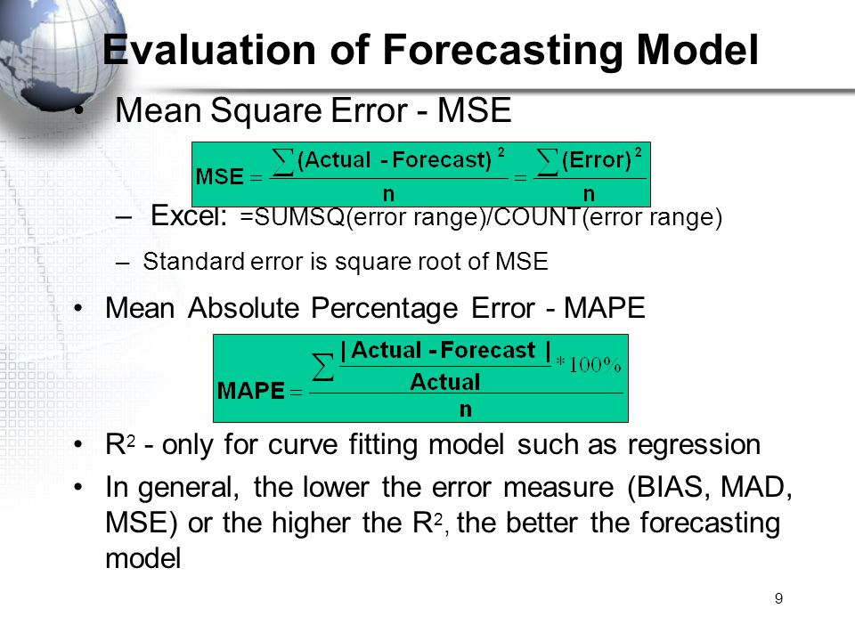 9 Mean Square Error - MSE – Excel: =SUMSQ(error range)/COUNT(error range) –Standard error is square root of MSE Mean Absolute Percentage Error - MAPE