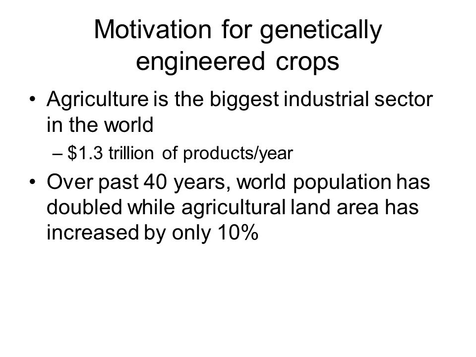 Motivation for genetically engineered crops Agriculture is the biggest industrial sector in the world –$1.3 trillion of products/year Over past 40 years, world population has doubled while agricultural land area has increased by only 10%