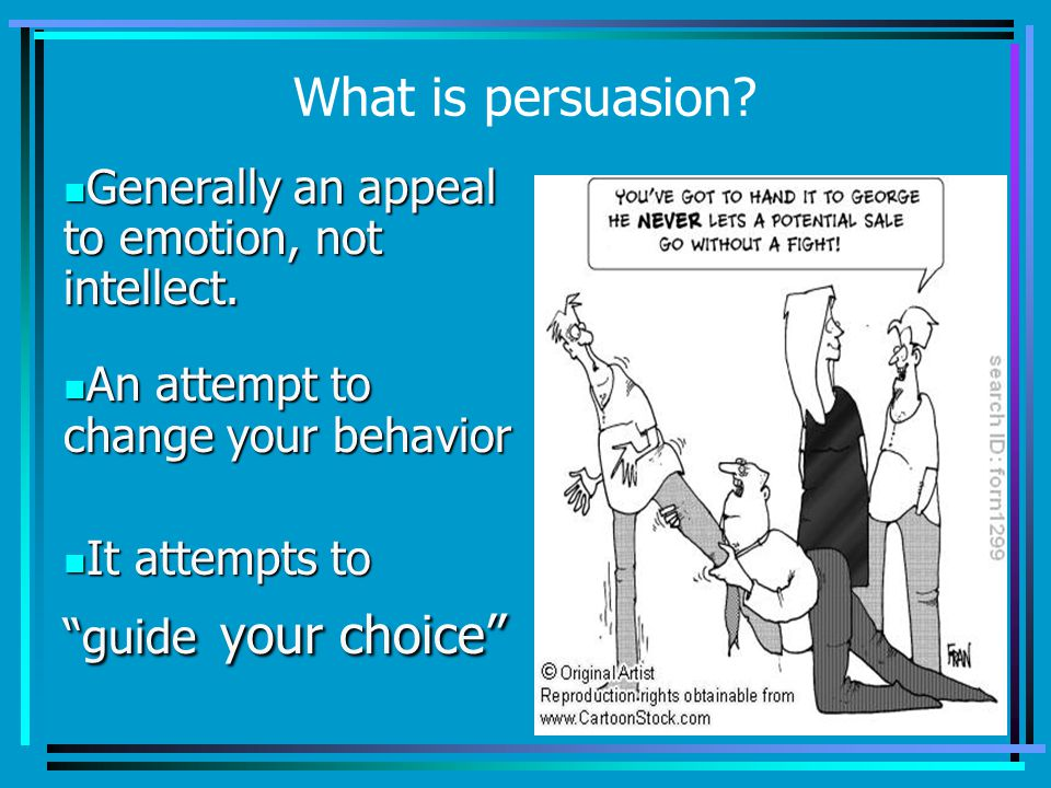 What is persuasion. Generally an appeal to emotion, not intellect.