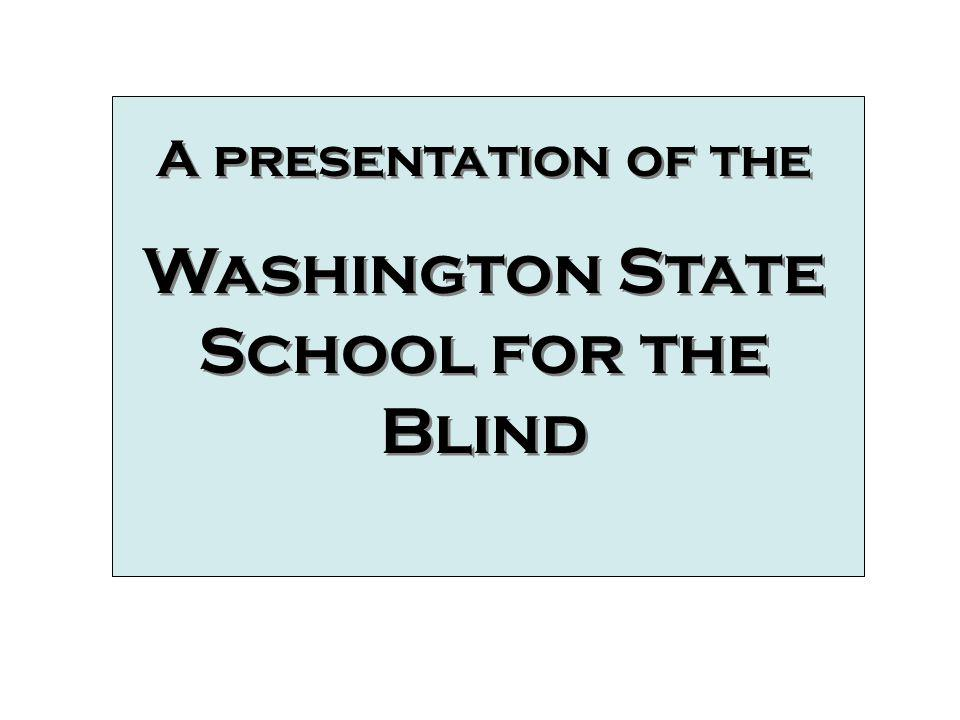 A presentation of the Washington State School for the Blind A presentation of the Washington State School for the Blind A Presentation of the Washingt