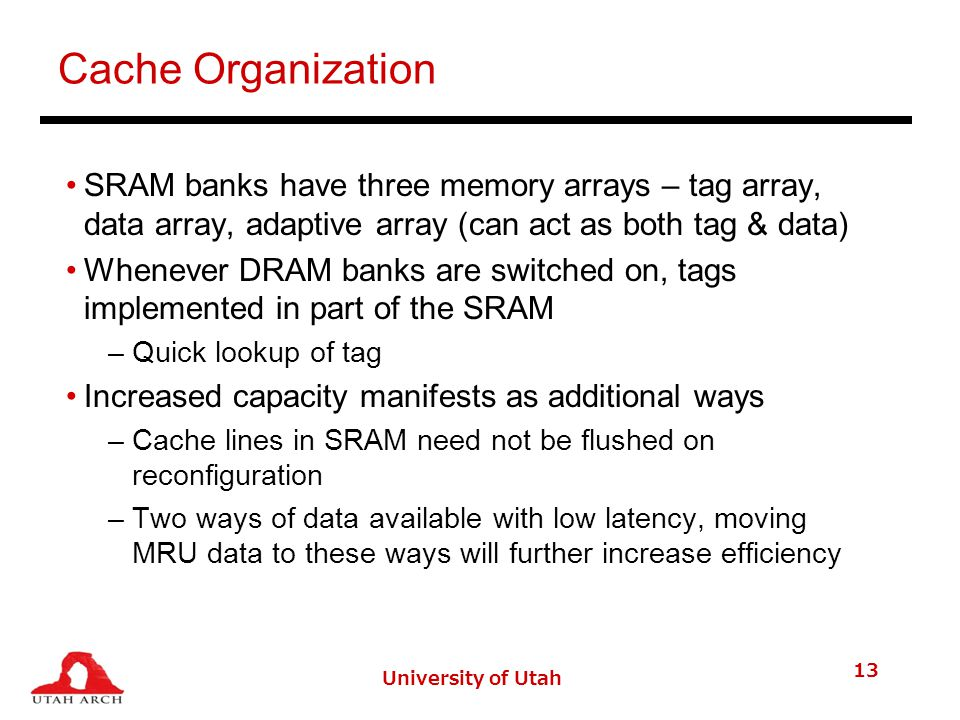 Cache Organization SRAM banks have three memory arrays – tag array, data array, adaptive array (can act as both tag & data) Whenever DRAM banks are switched on, tags implemented in part of the SRAM –Quick lookup of tag Increased capacity manifests as additional ways –Cache lines in SRAM need not be flushed on reconfiguration –Two ways of data available with low latency, moving MRU data to these ways will further increase efficiency University of Utah 13