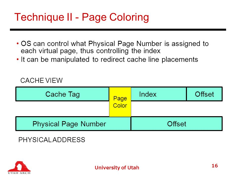 University of Utah 16 Technique II - Page Coloring OS can control what Physical Page Number is assigned to each virtual page, thus controlling the index It can be manipulated to redirect cache line placements Cache TagOffsetIndex Physical Page NumberOffset Page Color CACHE VIEW PHYSICAL ADDRESS