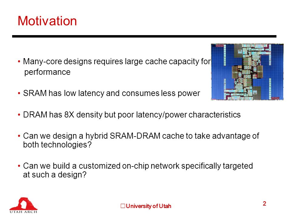 University of Utah 2 Motivation Many-core designs requires large cache capacity for performance SRAM has low latency and consumes less power DRAM has 8X density but poor latency/power characteristics Can we design a hybrid SRAM-DRAM cache to take advantage of both technologies.