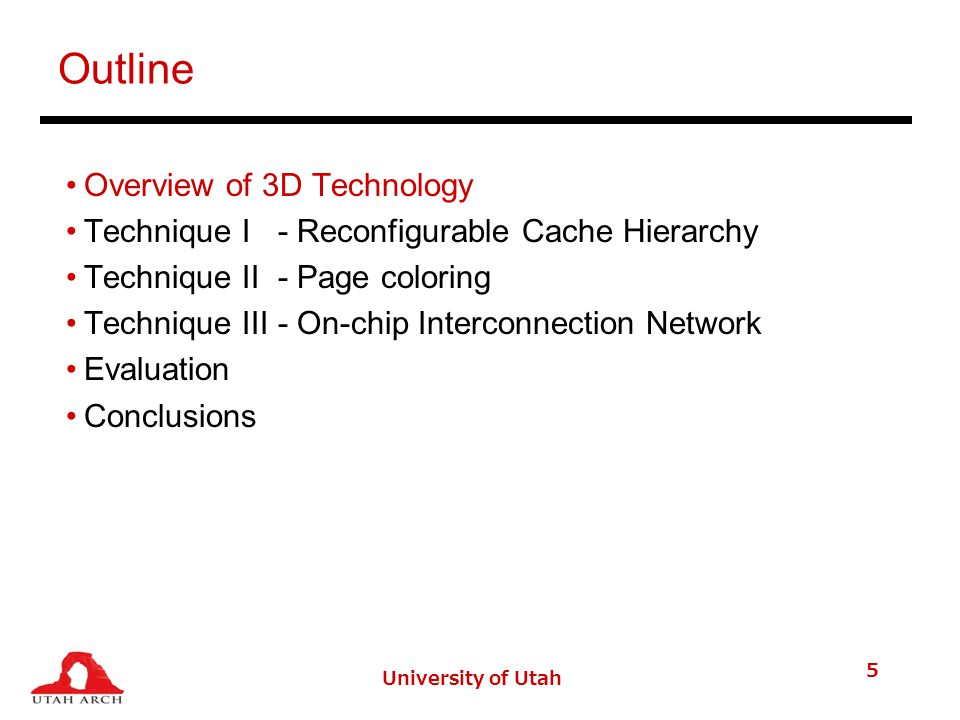 University of Utah 5 Outline Overview of 3D Technology Technique I - Reconfigurable Cache Hierarchy Technique II - Page coloring Technique III - On-chip Interconnection Network Evaluation Conclusions