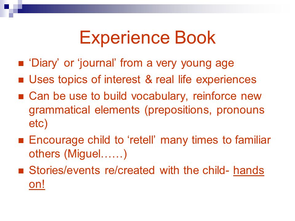 Experience Book Diary or journal from a very young age Uses topics of interest & real life experiences Can be use to build vocabulary, reinforce new grammatical elements (prepositions, pronouns etc) Encourage child to retell many times to familiar others (Miguel……) Stories/events re/created with the child- hands on!