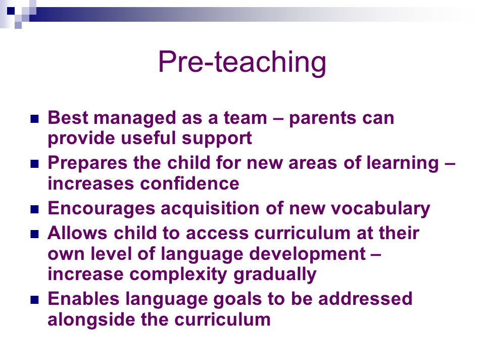 Pre-teaching Best managed as a team – parents can provide useful support Prepares the child for new areas of learning – increases confidence Encourages acquisition of new vocabulary Allows child to access curriculum at their own level of language development – increase complexity gradually Enables language goals to be addressed alongside the curriculum