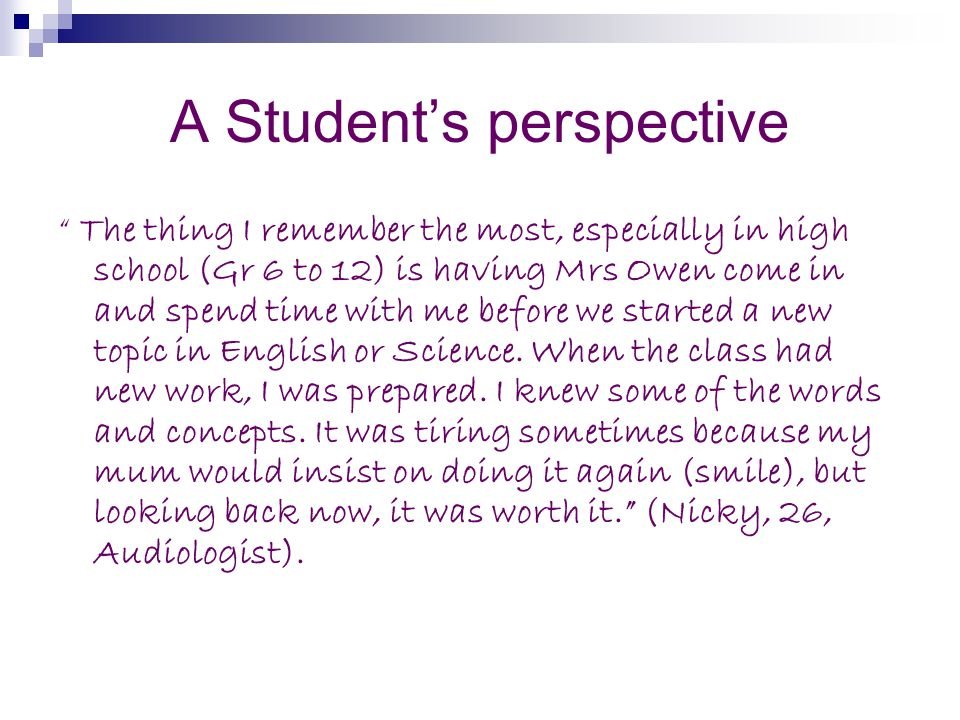 A Students perspective The thing I remember the most, especially in high school (Gr 6 to 12) is having Mrs Owen come in and spend time with me before we started a new topic in English or Science.