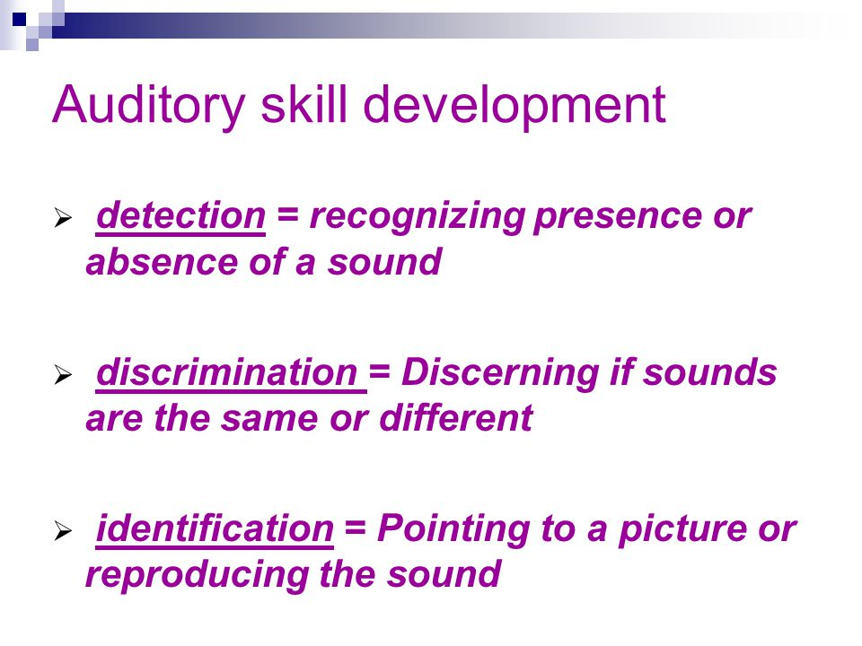 Auditory skill development detection = recognizing presence or absence of a sound discrimination = Discerning if sounds are the same or different identification = Pointing to a picture or reproducing the sound