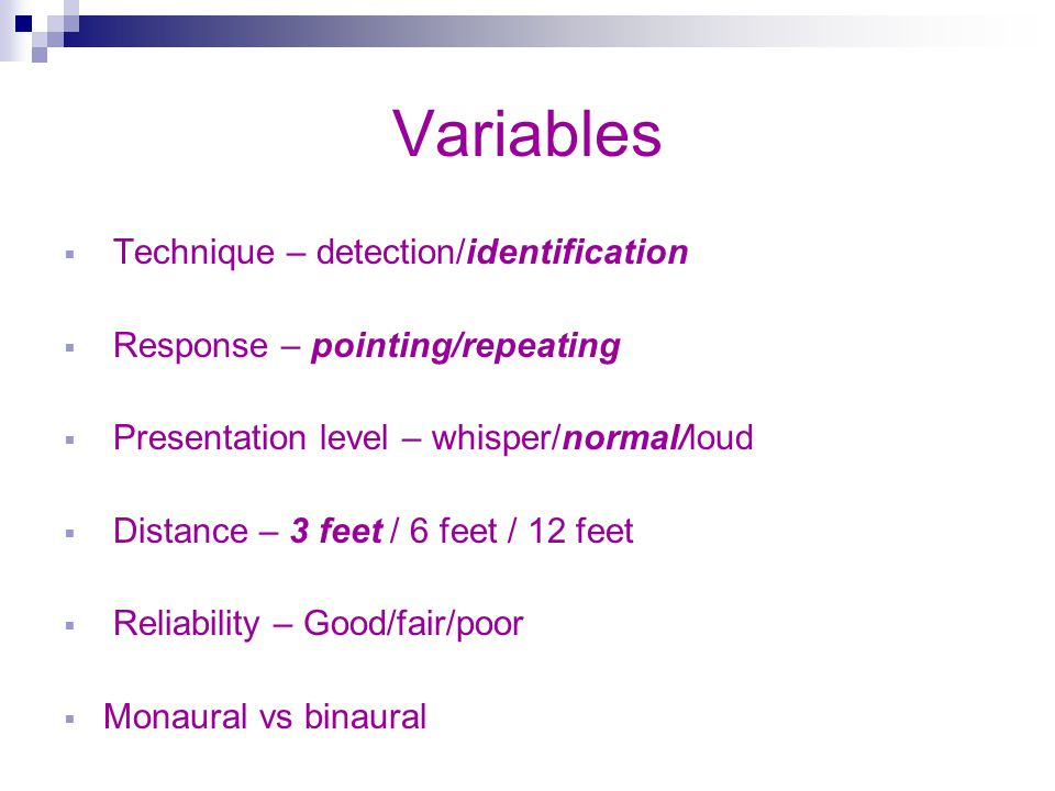 Variables Technique – detection/identification Response – pointing/repeating Presentation level – whisper/normal/loud Distance – 3 feet / 6 feet / 12 feet Reliability – Good/fair/poor Monaural vs binaural